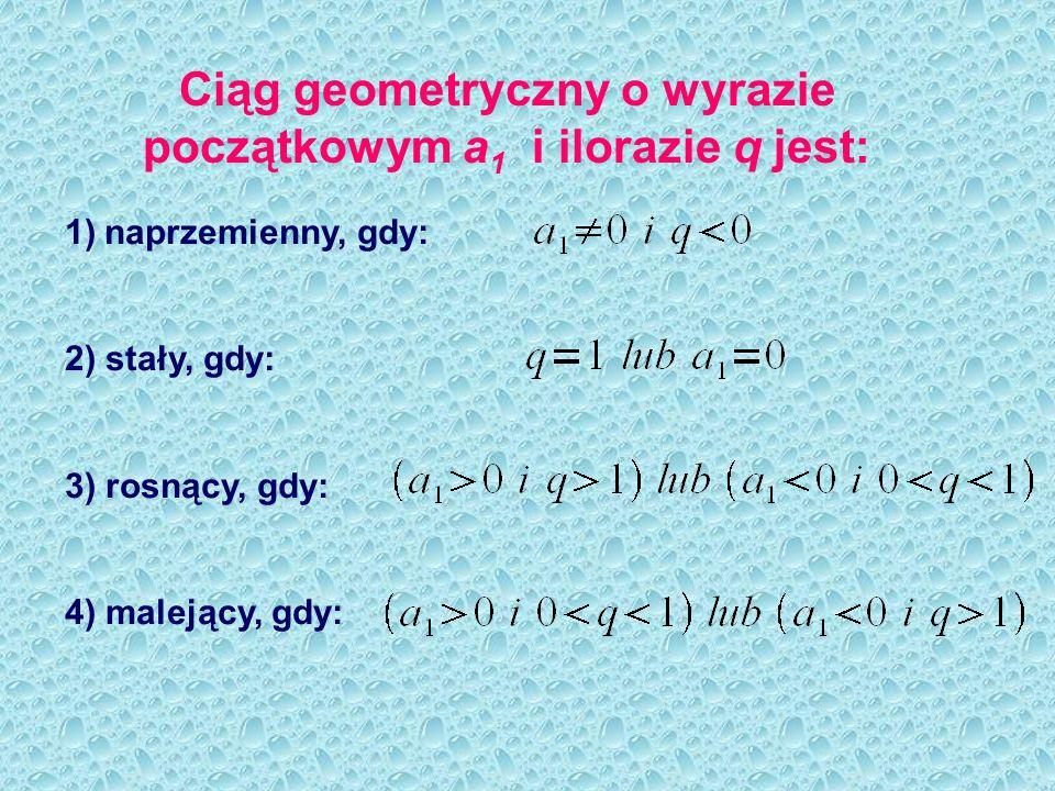 Ciąg geometryczny o wyrazie początkowym a 1 i ilorazie q jest: 1)naprzemienny, gdy: 2) stały, gdy: 3) rosnący, gdy: 4) malejący, gdy: