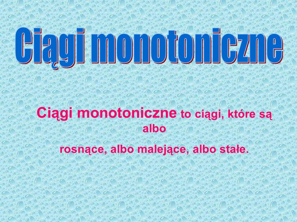 Ciągi monotoniczne to ciągi, które są albo rosnące, albo malejące, albo stałe.