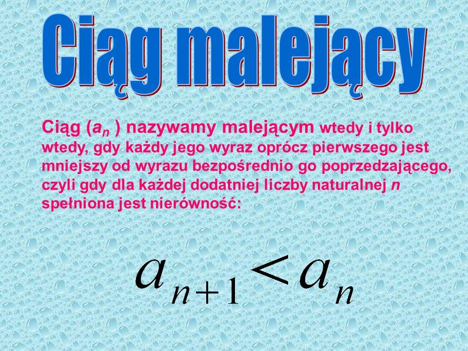 Ciąg (a n ) nazywamy malejącym wtedy i tylko wtedy, gdy każdy jego wyraz oprócz pierwszego jest mniejszy od wyrazu bezpośrednio go poprzedzającego, cz