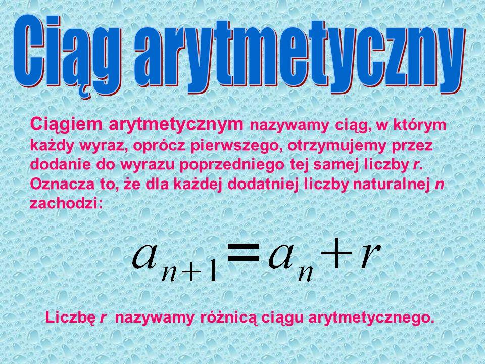 Ciągiem arytmetycznym nazywamy ciąg, w którym każdy wyraz, oprócz pierwszego, otrzymujemy przez dodanie do wyrazu poprzedniego tej samej liczby r. Ozn