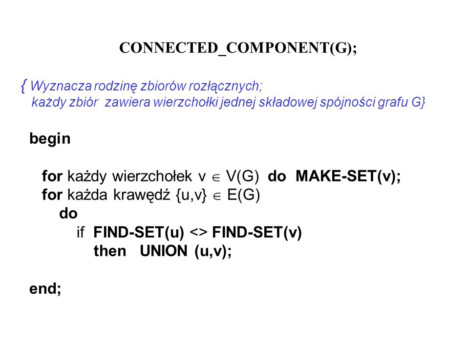 CONNECTED_COMPONENT(G); { Wyznacza rodzinę zbiorów rozłącznych; każdy zbiór zawiera wierzchołki jednej składowej spójności grafu G} begin for każdy wi