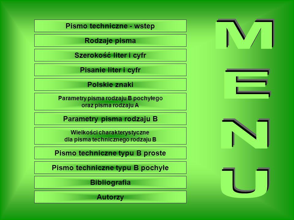 Menu Pismo techniczne - wstep Rodzaje pisma Parametry pisma rodzaju B Szerokość liter i cyfr Parametry pisma rodzaju B pochyłego oraz pisma rodzaju A Pisanie liter i cyfr Bibliografia Polskie znaki Wielkości charakterystyczne dla pisma technicznego rodzaju B Pismo techniczne typu B proste Pismo techniczne typu B pochyłe Autorzy