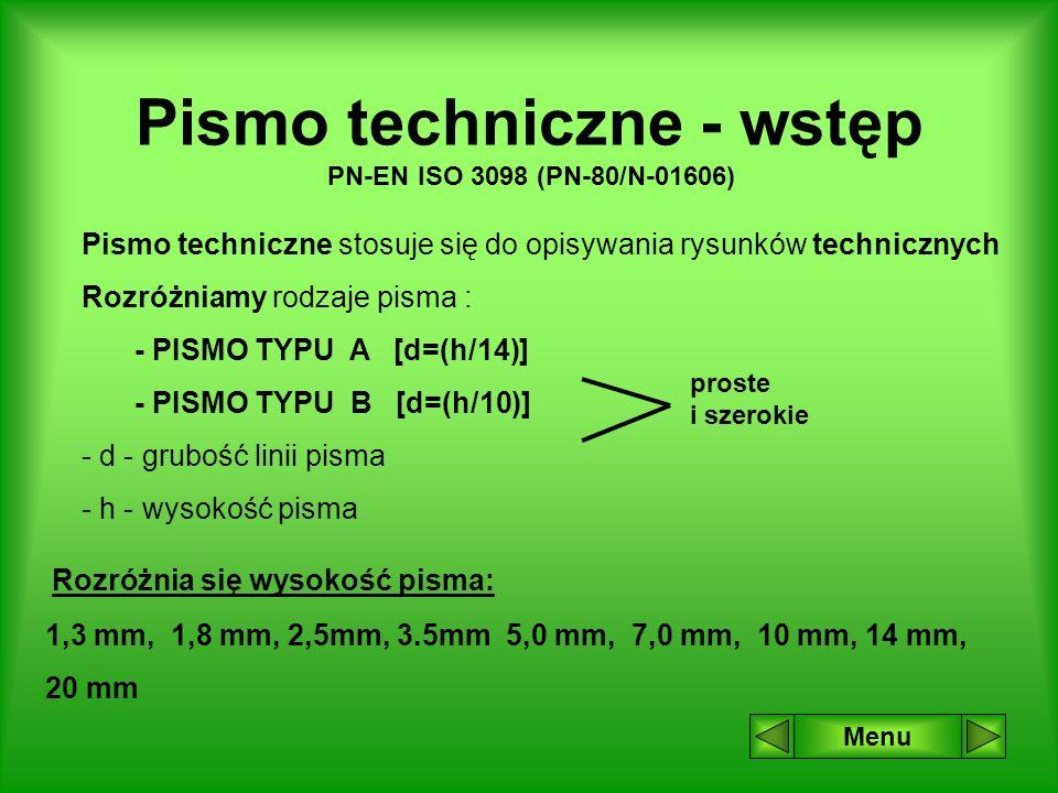 Pismo techniczne - wstęp PN-EN ISO 3098 (PN-80/N-01606) Pismo techniczne stosuje się do opisywania rysunków technicznych Rozróżniamy rodzaje pisma : - PISMO TYPU A [d=(h/14)] - PISMO TYPU B [d=(h/10)] - d - grubość linii pisma - h - wysokość pisma Rozróżnia się wysokość pisma: 1,3 mm, 1,8 mm, 2,5mm, 3.5mm 5,0 mm, 7,0 mm, 10 mm, 14 mm, 20 mm proste i szerokie Menu