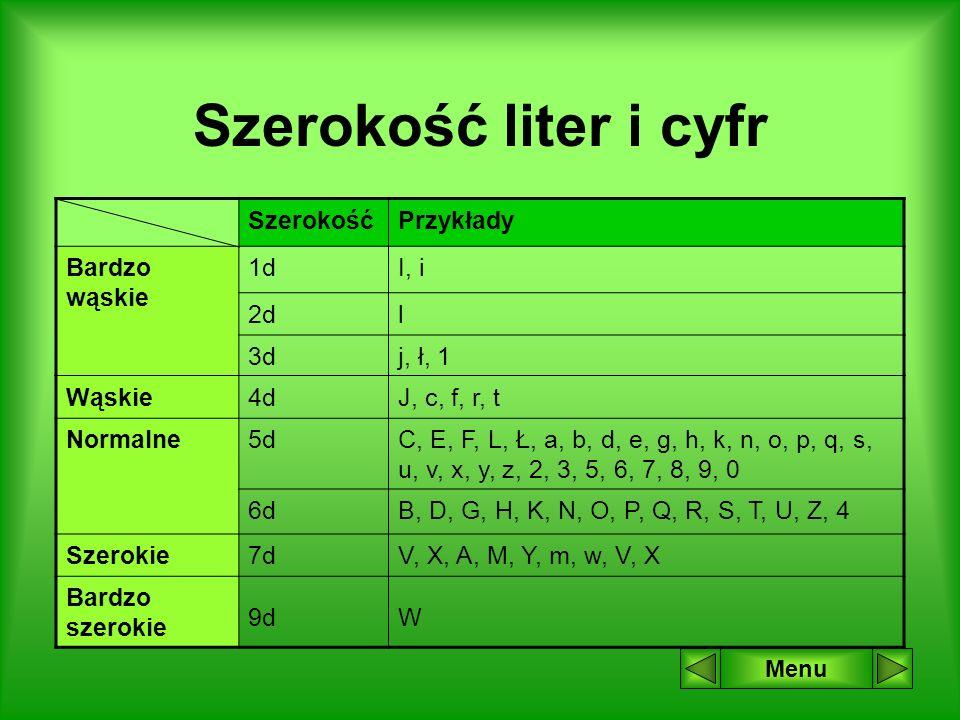 Szerokość liter i cyfr Menu SzerokośćPrzykłady Bardzo wąskie 1dI, i 2dl 3dj, ł, 1 Wąskie4dJ, c, f, r, t Normalne5dC, E, F, L, Ł, a, b, d, e, g, h, k, n, o, p, q, s, u, v, x, y, z, 2, 3, 5, 6, 7, 8, 9, 0 6dB, D, G, H, K, N, O, P, Q, R, S, T, U, Z, 4 Szerokie7dV, X, A, M, Y, m, w, V, X Bardzo szerokie 9dW