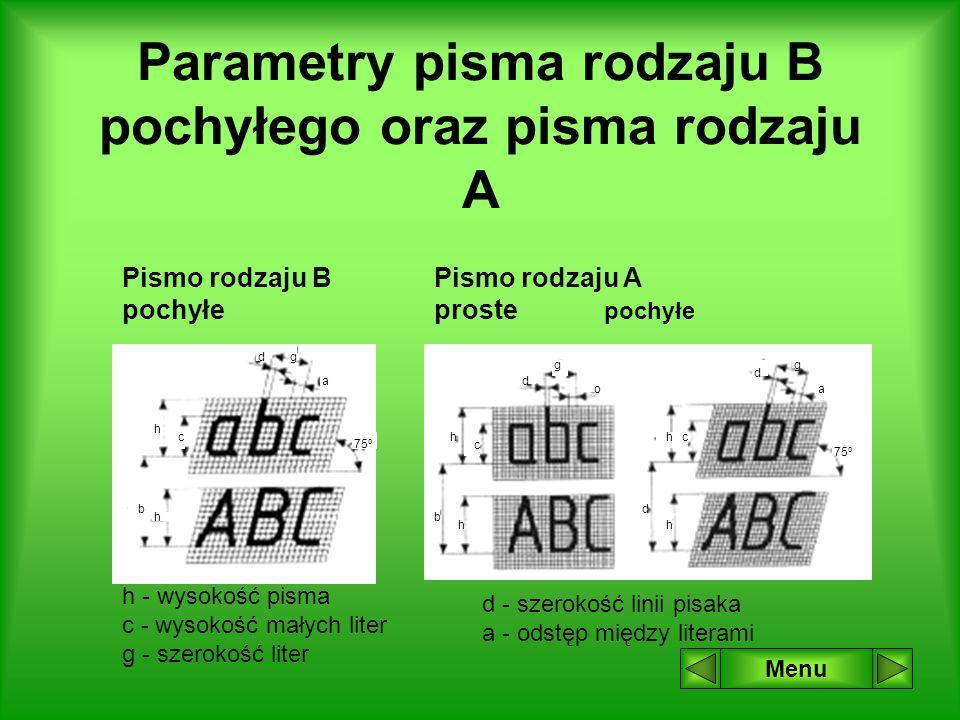 Parametry pisma rodzaju B pochyłego oraz pisma rodzaju A Menu g a d h c 75 o h b Pismo rodzaju B pochyłe Pismo rodzaju A proste pochyłe b h h c g o d a g d hc d h 75 o h - wysokość pisma c - wysokość małych liter g - szerokość liter d - szerokość linii pisaka a - odstęp między literami
