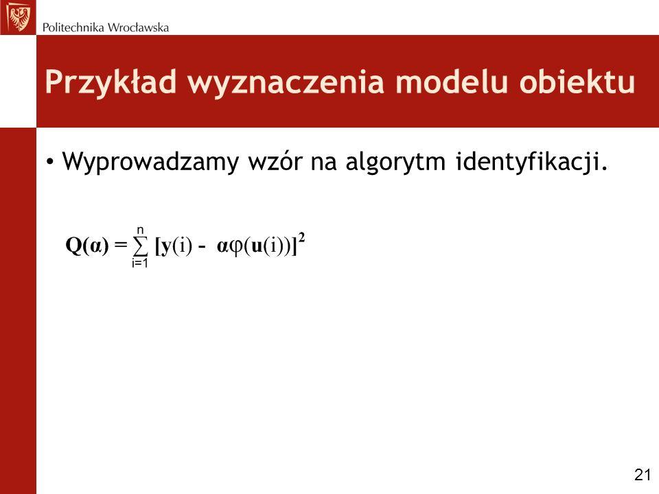 Przykład wyznaczenia modelu obiektu Wyprowadzamy wzór na algorytm identyfikacji. 21