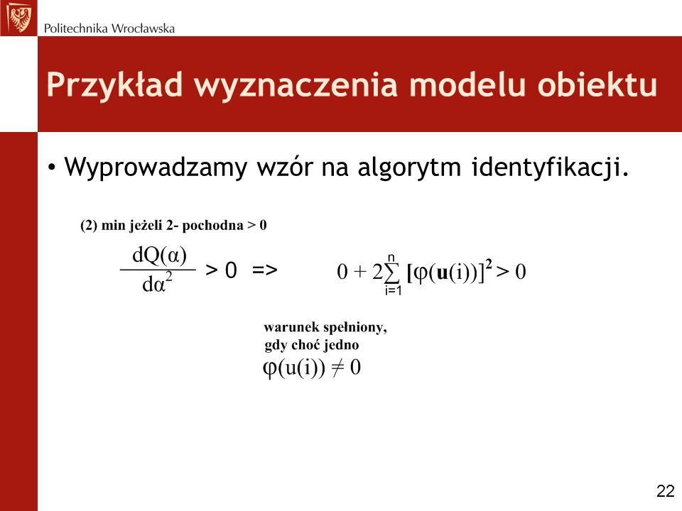 Przykład wyznaczenia modelu obiektu Wyprowadzamy wzór na algorytm identyfikacji. 22