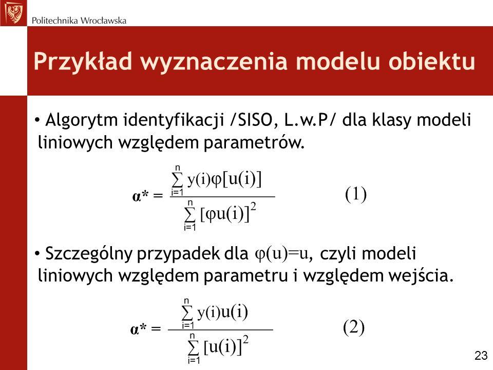 Przykład wyznaczenia modelu obiektu Algorytm identyfikacji /SISO, L.w.P/ dla klasy modeli liniowych względem parametrów. Szczególny przypadek dla, czy