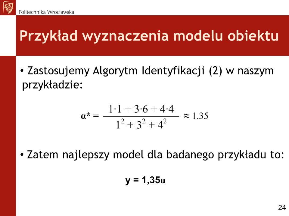 Przykład wyznaczenia modelu obiektu Zastosujemy Algorytm Identyfikacji (2) w naszym przykładzie: Zatem najlepszy model dla badanego przykładu to: 24