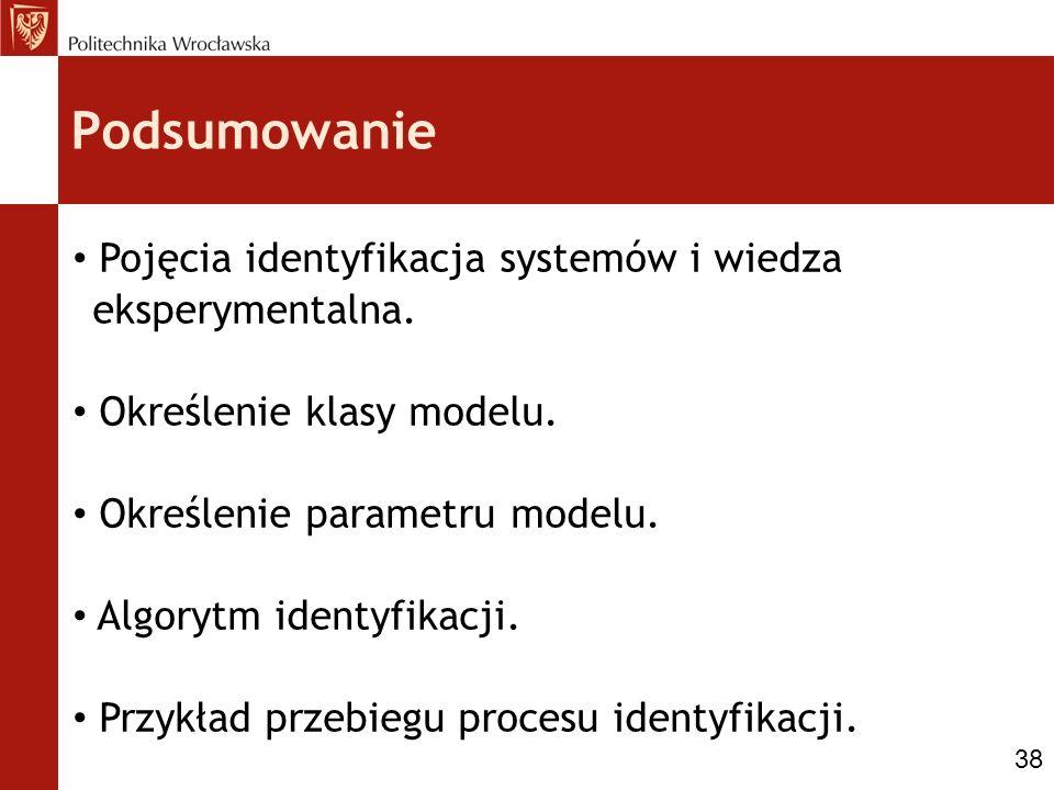 Podsumowanie Pojęcia identyfikacja systemów i wiedza eksperymentalna. Określenie klasy modelu. Określenie parametru modelu. Algorytm identyfikacji. Pr