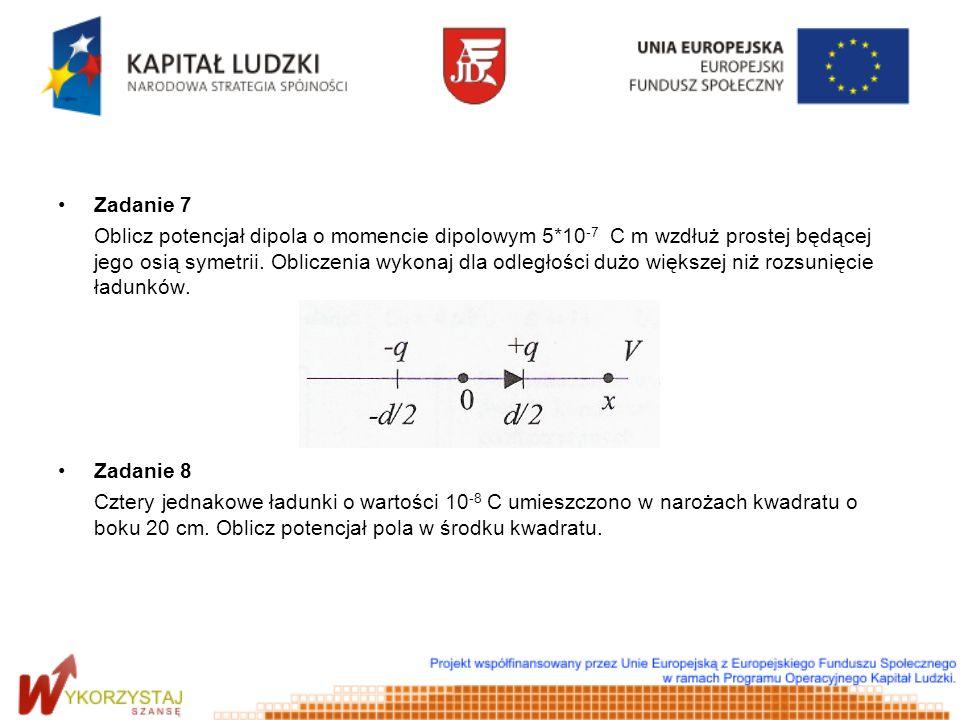 Zadanie 7 Oblicz potencjał dipola o momencie dipolowym 5*10 -7 C m wzdłuż prostej będącej jego osią symetrii. Obliczenia wykonaj dla odległości dużo w