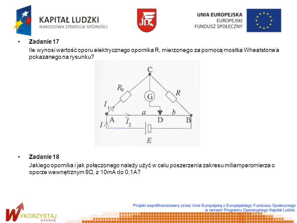Zadanie 17 Ile wynosi wartość oporu elektrycznego opornika R, mierzonego za pomocą mostka Wheatstonea pokazanego na rysunku? Zadanie 18 Jakiego oporni