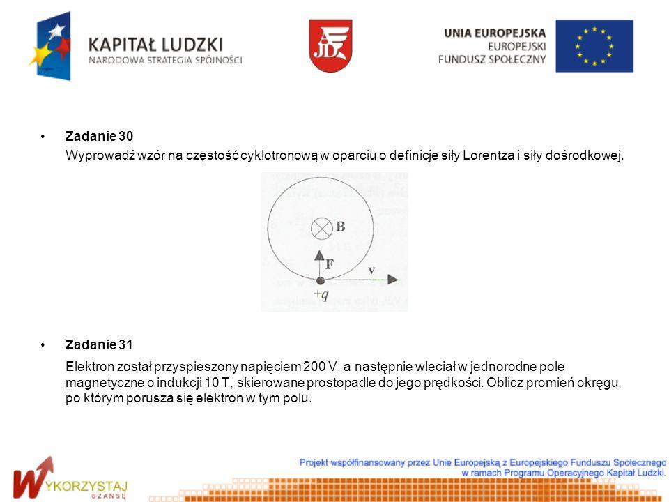 Zadanie 30 Wyprowadź wzór na częstość cyklotronową w oparciu o definicje siły Lorentza i siły dośrodkowej. Zadanie 31 Elektron został przyspieszony na