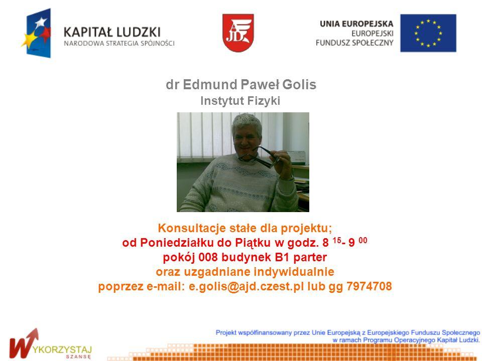 dr Edmund Paweł Golis Instytut Fizyki Konsultacje stałe dla projektu; od Poniedziałku do Piątku w godz. 8 15 - 9 00 pokój 008 budynek B1 parter oraz u