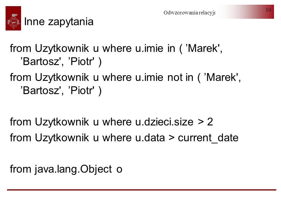 Odwzorowania relacyjno-obiektowe 10 Inne zapytania from Uzytkownik u where u.imie in ( Marek', Bartosz', Piotr' ) from Uzytkownik u where u.imie not i