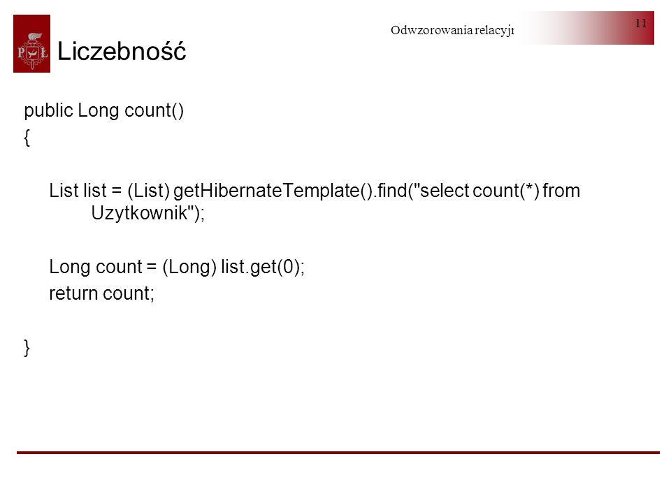 Odwzorowania relacyjno-obiektowe 11 Liczebność public Long count() { List list = (List) getHibernateTemplate().find(