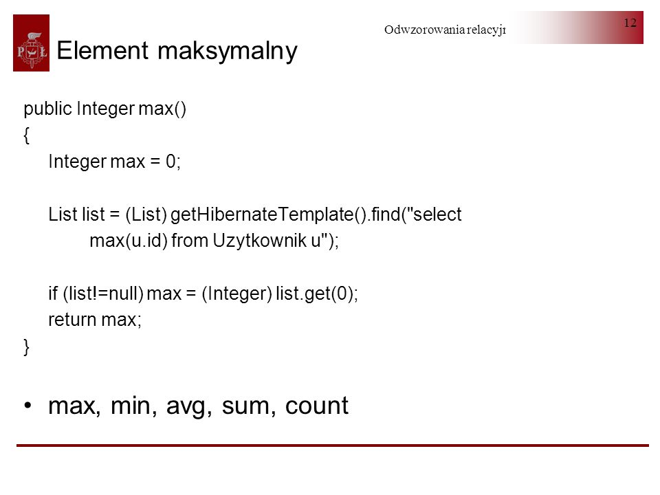Odwzorowania relacyjno-obiektowe 12 Element maksymalny public Integer max() { Integer max = 0; List list = (List) getHibernateTemplate().find(