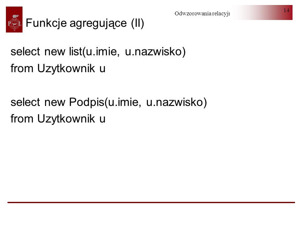 Odwzorowania relacyjno-obiektowe 14 Funkcje agregujące (II) select new list(u.imie, u.nazwisko) from Uzytkownik u select new Podpis(u.imie, u.nazwisko