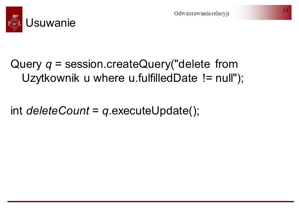 Odwzorowania relacyjno-obiektowe 16 Usuwanie Query q = session.createQuery(