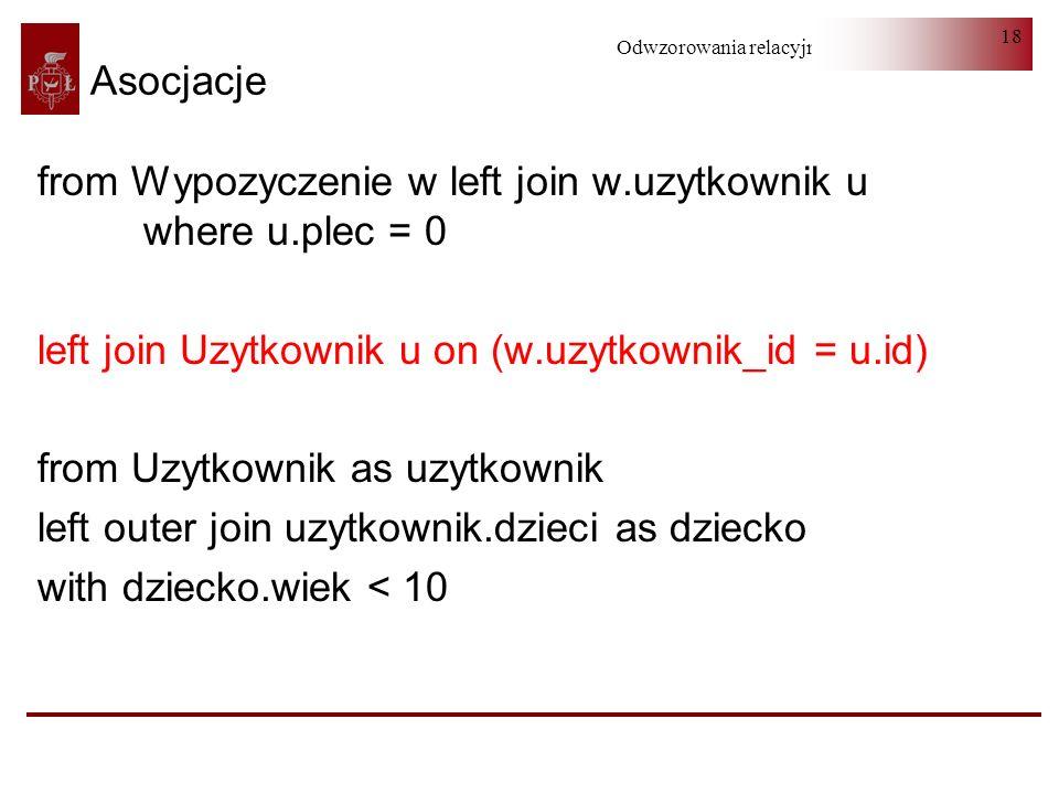 Odwzorowania relacyjno-obiektowe 18 Asocjacje from Wypozyczenie w left join w.uzytkownik u where u.plec = 0 left join Uzytkownik u on (w.uzytkownik_id