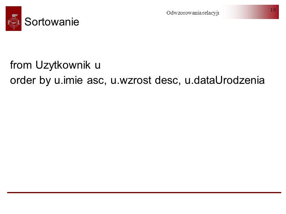 Odwzorowania relacyjno-obiektowe 19 Sortowanie from Uzytkownik u order by u.imie asc, u.wzrost desc, u.dataUrodzenia