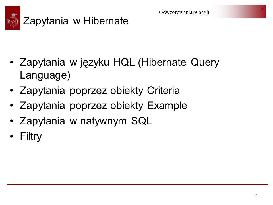 Odwzorowania relacyjno-obiektowe 2 2 Zapytania w Hibernate Zapytania w języku HQL (Hibernate Query Language) Zapytania poprzez obiekty Criteria Zapyta