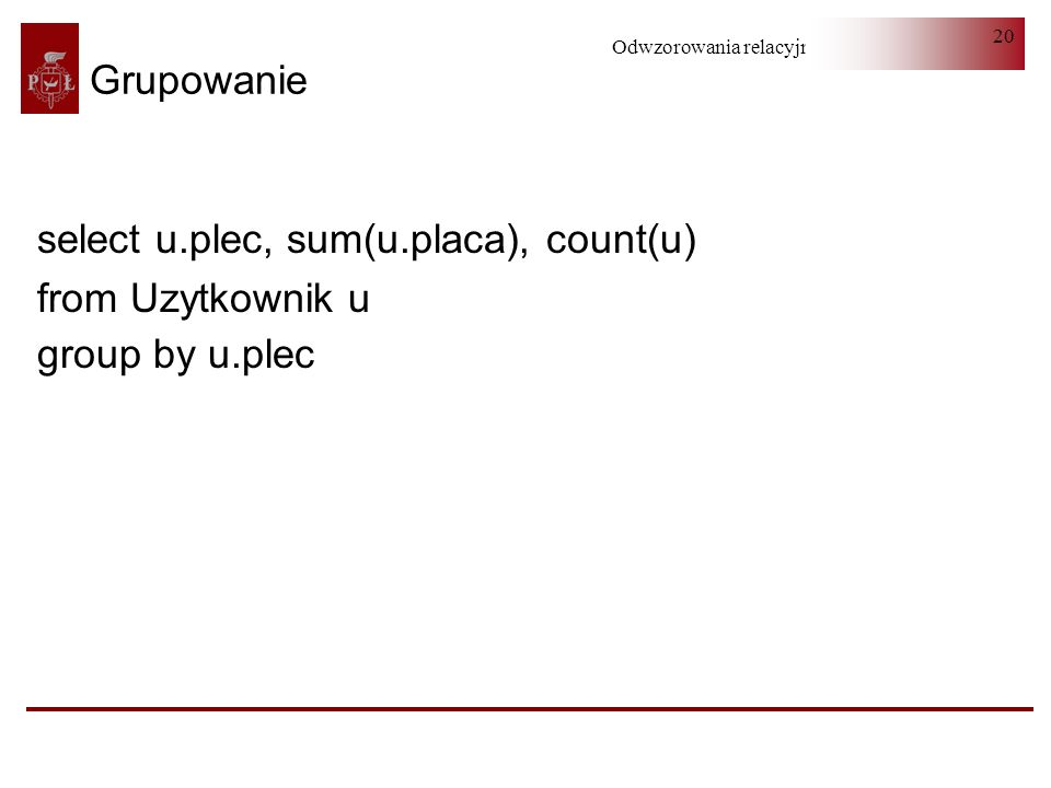 Odwzorowania relacyjno-obiektowe 20 Grupowanie select u.plec, sum(u.placa), count(u) from Uzytkownik u group by u.plec