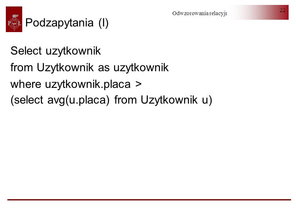 Odwzorowania relacyjno-obiektowe 22 Podzapytania (I) Select uzytkownik from Uzytkownik as uzytkownik where uzytkownik.placa > (select avg(u.placa) fro