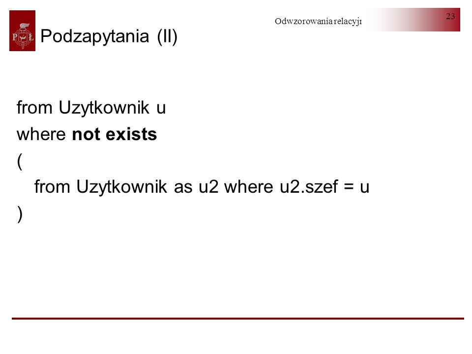 Odwzorowania relacyjno-obiektowe 23 Podzapytania (II) from Uzytkownik u where not exists ( from Uzytkownik as u2 where u2.szef = u )