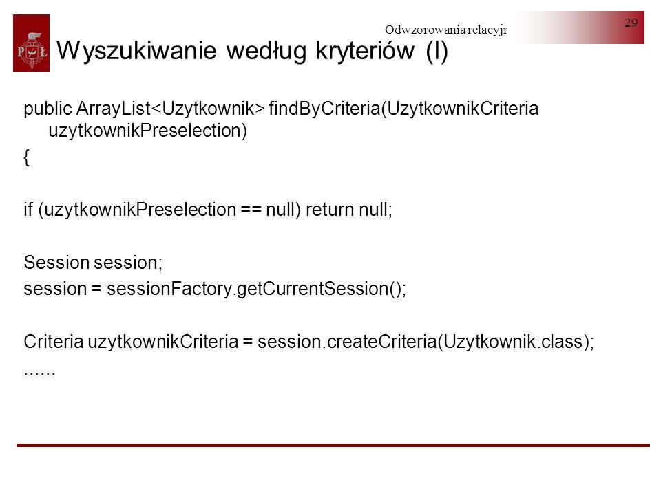Odwzorowania relacyjno-obiektowe 29 Wyszukiwanie według kryteriów (I) public ArrayList findByCriteria(UzytkownikCriteria uzytkownikPreselection) { if