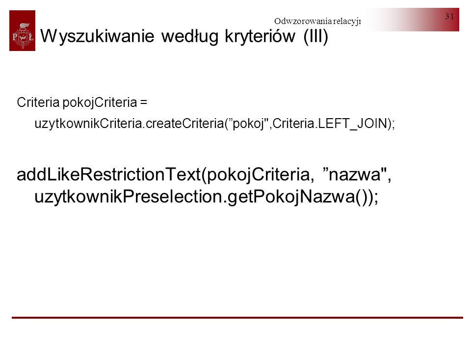 Odwzorowania relacyjno-obiektowe 31 Wyszukiwanie według kryteriów (III) Criteria pokojCriteria = uzytkownikCriteria.createCriteria(pokoj