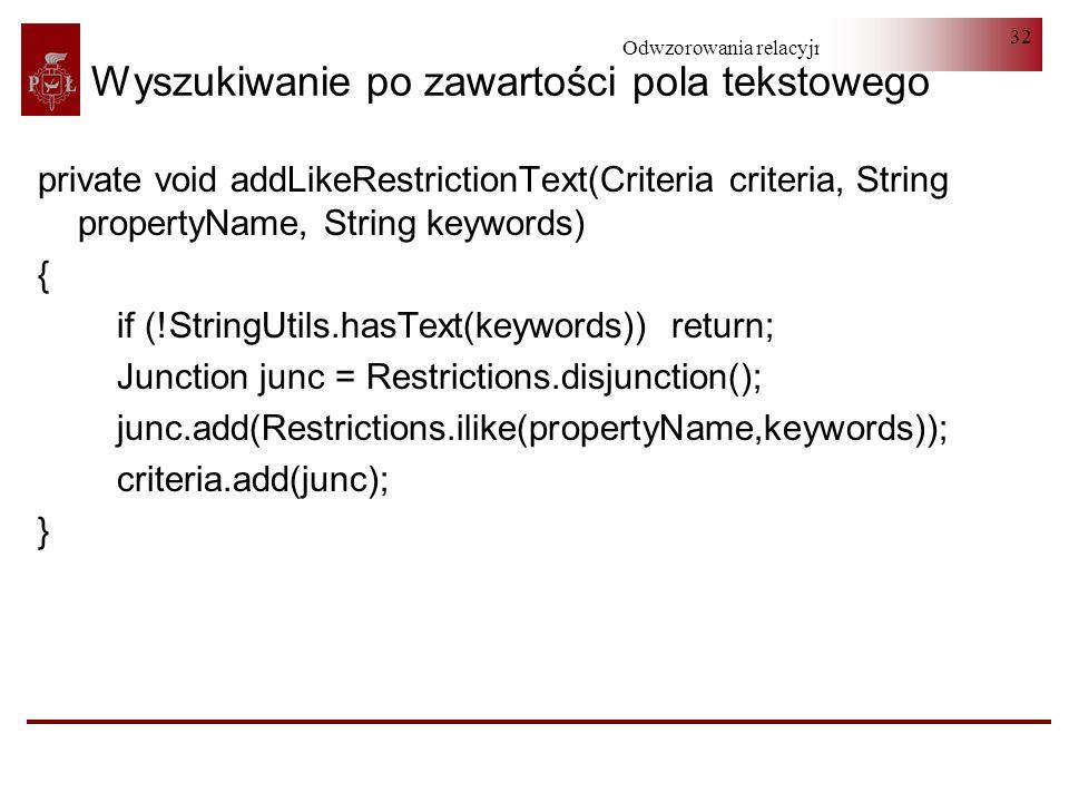 Odwzorowania relacyjno-obiektowe 32 Wyszukiwanie po zawartości pola tekstowego private void addLikeRestrictionText(Criteria criteria, String propertyN