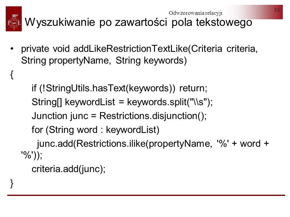 Odwzorowania relacyjno-obiektowe 33 Wyszukiwanie po zawartości pola tekstowego private void addLikeRestrictionTextLike(Criteria criteria, String prope