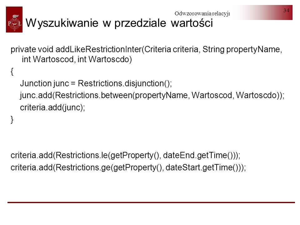 Odwzorowania relacyjno-obiektowe 34 Wyszukiwanie w przedziale wartości private void addLikeRestrictionInter(Criteria criteria, String propertyName, in