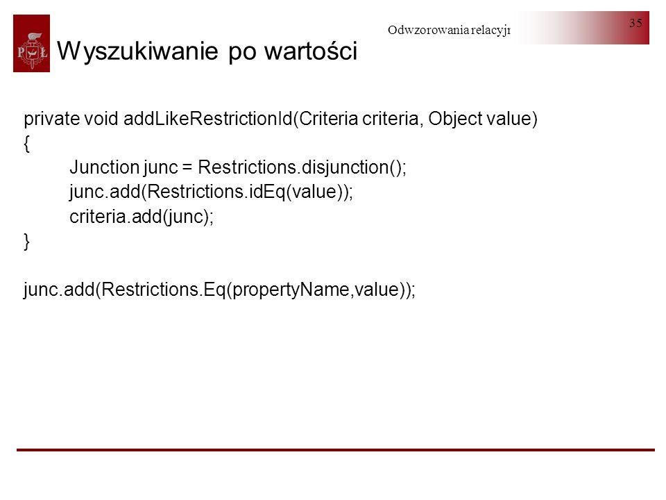 Odwzorowania relacyjno-obiektowe 35 Wyszukiwanie po wartości private void addLikeRestrictionId(Criteria criteria, Object value) { Junction junc = Rest