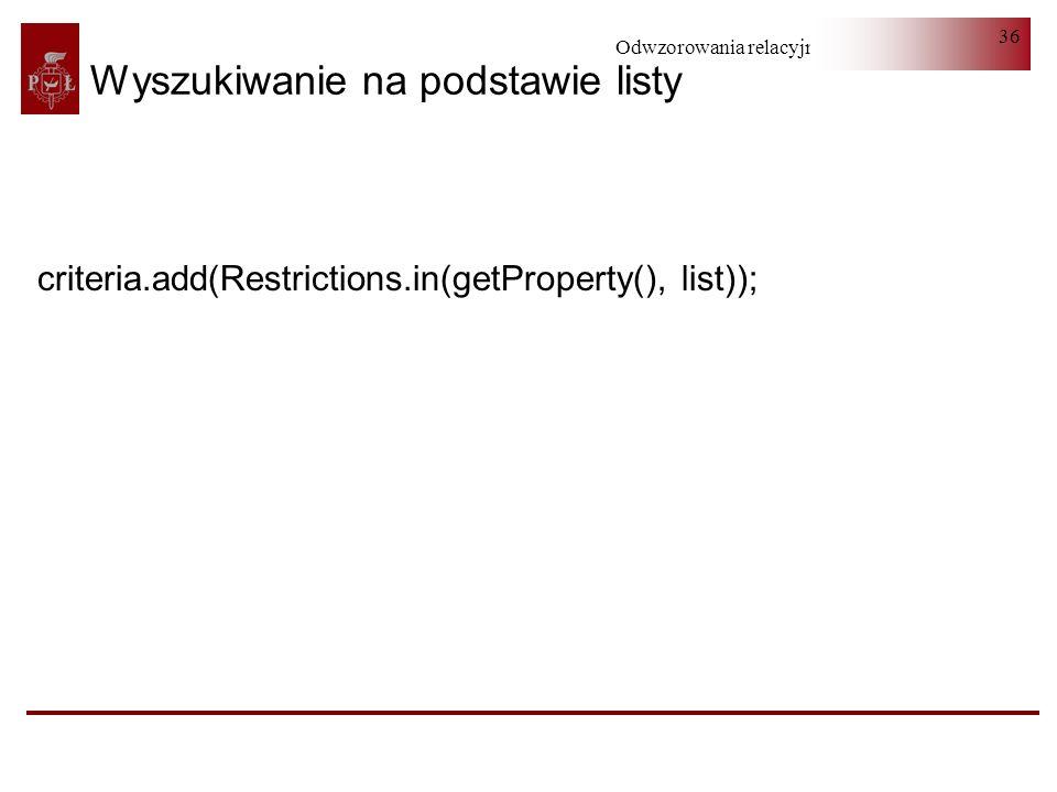Odwzorowania relacyjno-obiektowe 36 Wyszukiwanie na podstawie listy criteria.add(Restrictions.in(getProperty(), list));