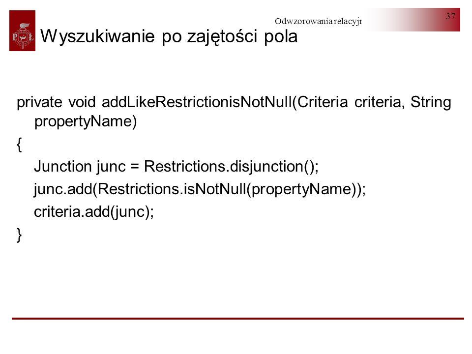 Odwzorowania relacyjno-obiektowe 37 Wyszukiwanie po zajętości pola private void addLikeRestrictionisNotNull(Criteria criteria, String propertyName) {