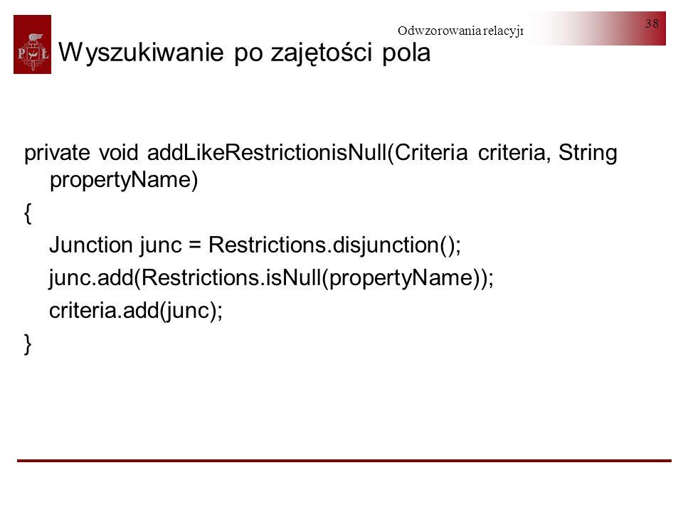 Odwzorowania relacyjno-obiektowe 38 Wyszukiwanie po zajętości pola private void addLikeRestrictionisNull(Criteria criteria, String propertyName) { Jun