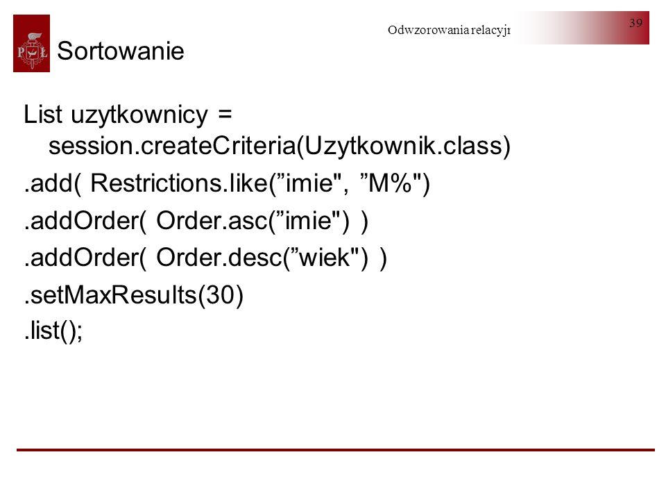 Odwzorowania relacyjno-obiektowe 39 Sortowanie List uzytkownicy = session.createCriteria(Uzytkownik.class).add( Restrictions.like(imie