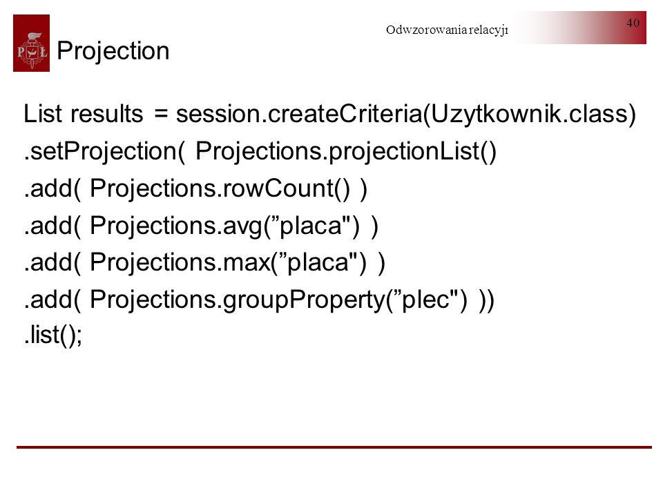 Odwzorowania relacyjno-obiektowe 40 Projection List results = session.createCriteria(Uzytkownik.class).setProjection( Projections.projectionList().add