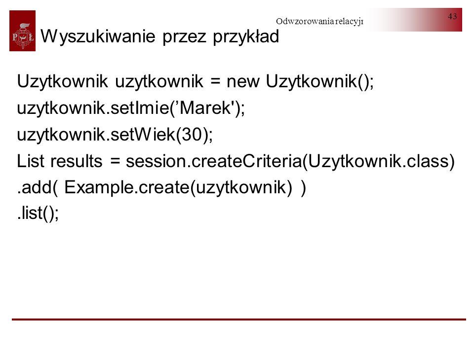Odwzorowania relacyjno-obiektowe 43 Wyszukiwanie przez przykład Uzytkownik uzytkownik = new Uzytkownik(); uzytkownik.setImie(Marek'); uzytkownik.setWi