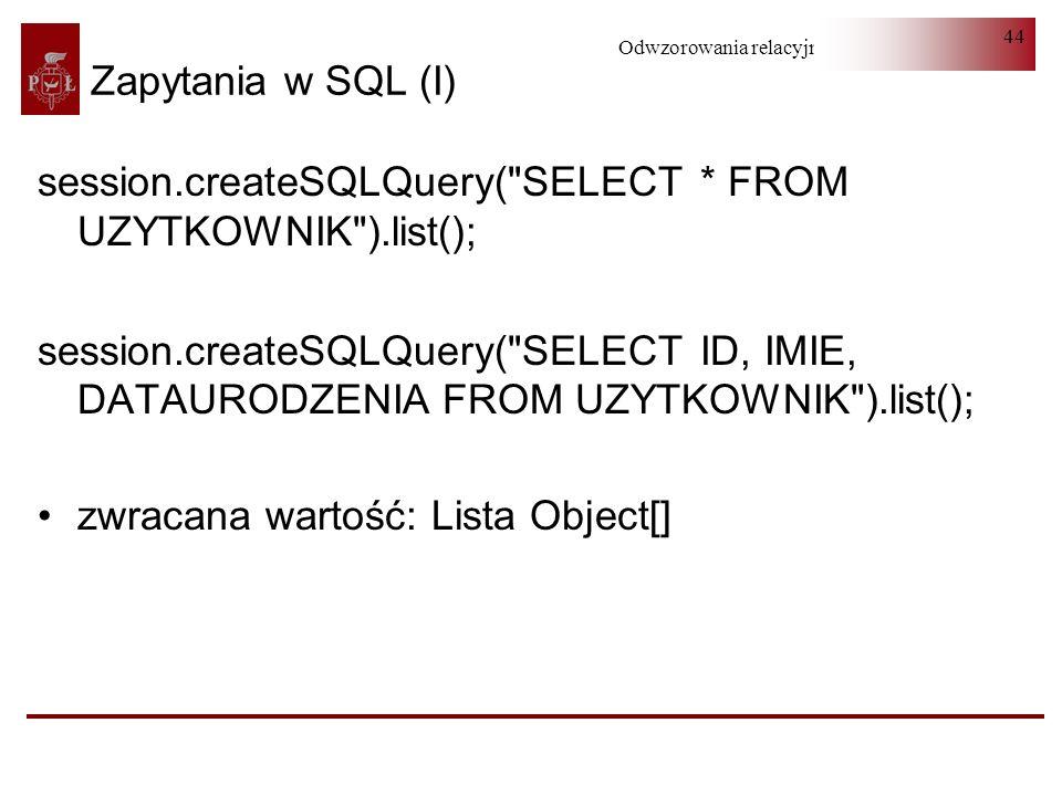 Odwzorowania relacyjno-obiektowe 44 Zapytania w SQL (I) session.createSQLQuery(