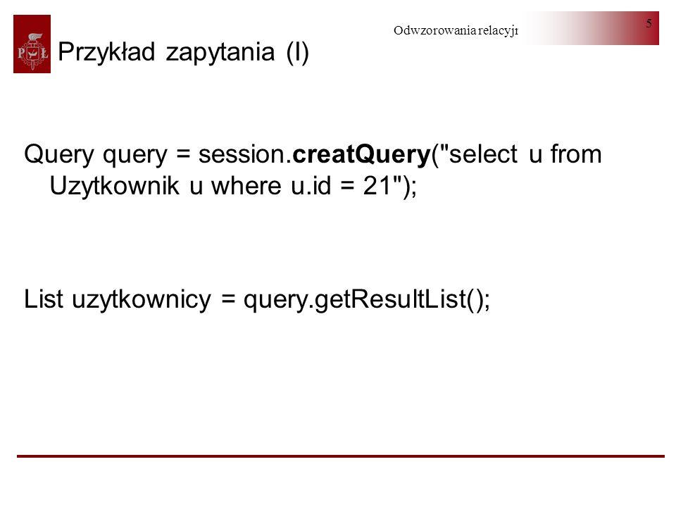 Odwzorowania relacyjno-obiektowe 6 Przykład zapytania (II) from Uzytkownik uzytkownik where uzytkownik.imie like ma% select uzytkownik.imie from Uzytkownik uzytkownik where uzytkownik.imie like ma%