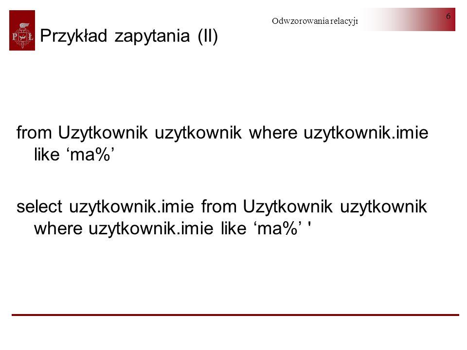 Odwzorowania relacyjno-obiektowe 7 Wykorzystanie parametru Query query = session.createQuery( select u from Uzytkownik u where u.imie = :imie ); query.setParameter(imie , Jan ); List uzytkownik = query.getResultList(); Query query = session.createQuery( select u from Uzytkownik u where u.imie = ?1 ); query.setParameter(1, Jan ); List uzytkownik = query.getResultList();