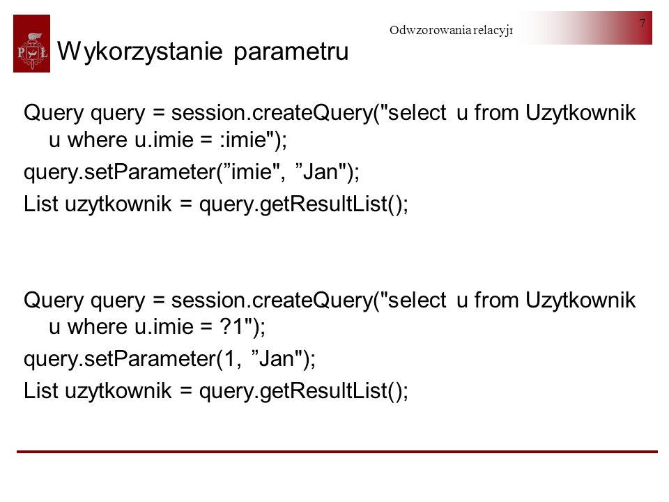 Odwzorowania relacyjno-obiektowe 8 Większa liczba warunków (I) Object[] parametry = new Object[liczba_parametrow]; int i=0; String Zapytanie = from Uzytkownik as u1 where ; if (imie !=null && !imie.equals( )) { parametry[i] = % + imie + % ; ++i; Zapytanie = Zapytanie + imie like .