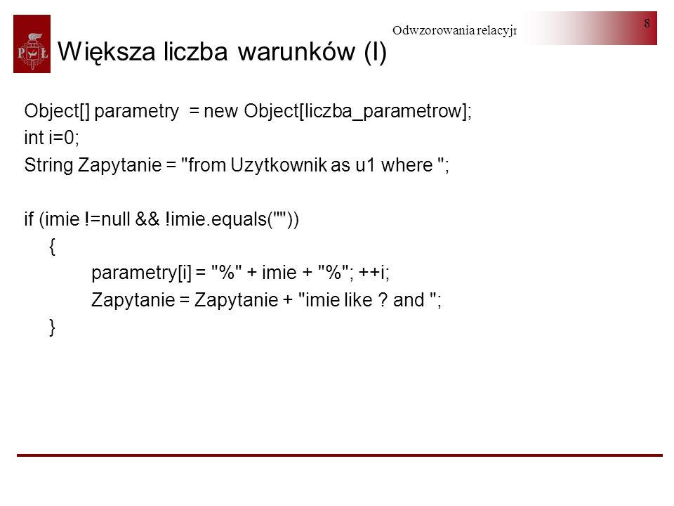 Odwzorowania relacyjno-obiektowe 9 Większa liczba warunków (II) if (nazwisko !=null && !nazwisko.equals( )) { parametry[i] = % +nazwisko+ % ; ++i; Zapytanie = Zapytanie + nazwisko like .