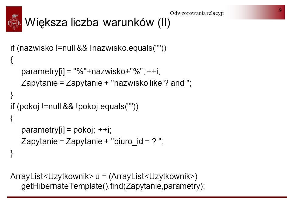 Odwzorowania relacyjno-obiektowe 30 Wyszukiwanie według kryteriów (II) addLikeRestrictionTextLike(uzytkownikCriteria, imie , uzytkownikPreselection.getImie()); addLikeRestrictionTextLike(uzytkownikCriteria, nazwisko , uzytkownikPreselection.getNazwisko()); uzytkownikCriteria.setResultTransformer( Criteria.DISTINCT_ROOT_ENTITY); return (ArrayList ) uzytkownikCriteria.list(); }