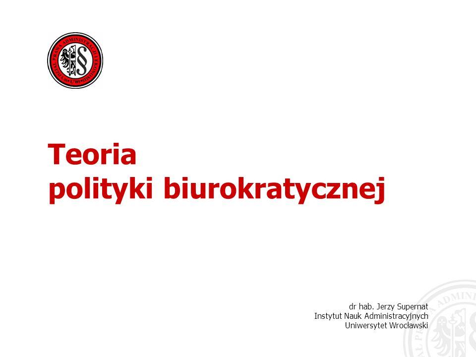 dr hab. Jerzy Supernat Instytut Nauk Administracyjnych Uniwersytet Wrocławski Teoria polityki biurokratycznej