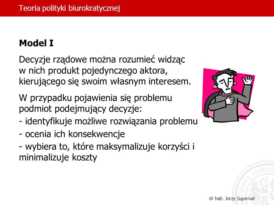 Teoria polityki biurokratycznej dr hab. Jerzy Supernat Model I Decyzje rządowe można rozumieć widząc w nich produkt pojedynczego aktora, kierującego s