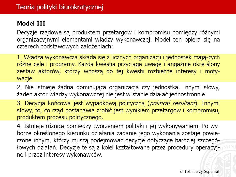Teoria polityki biurokratycznej dr hab. Jerzy Supernat Model III Decyzje rządowe są produktem przetargów i kompromisu pomiędzy różnymi organizacyjnymi